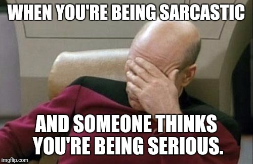 I <3 sarcasm 2 | WHEN YOU'RE BEING SARCASTIC AND SOMEONE THINKS YOU'RE BEING SERIOUS. | image tagged in memes,captain picard facepalm | made w/ Imgflip meme maker