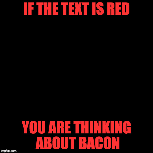 Magic! | IF THE TEXT IS RED YOU ARE THINKING ABOUT BACON | image tagged in blank page,bacon | made w/ Imgflip meme maker