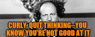 CURLY, QUIT THINKING--YOU KNOW YOU'RE NOT GOOD AT IT | made w/ Imgflip meme maker