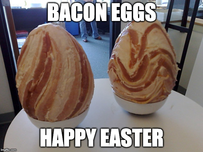 Hope you all have a good one! | BACON EGGS HAPPY EASTER | image tagged in easter,bacon,eggs,easter eggs | made w/ Imgflip meme maker