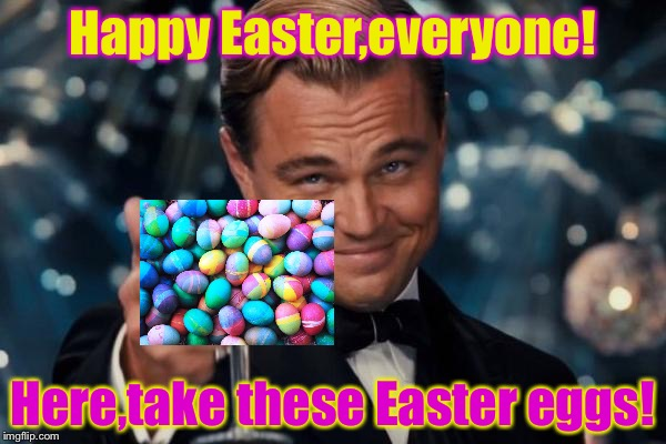Happy Easter! | Happy Easter,everyone! Here,take these Easter eggs! | image tagged in memes,leonardo dicaprio cheers | made w/ Imgflip meme maker