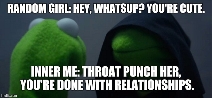 Evil Kermit |  RANDOM GIRL: HEY, WHATSUP? YOU'RE CUTE. INNER ME: THROAT PUNCH HER, YOU'RE DONE WITH RELATIONSHIPS. | image tagged in evil kermit | made w/ Imgflip meme maker