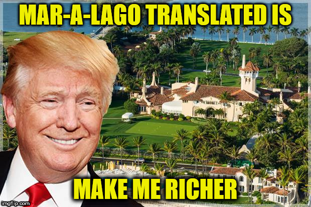 MAR-A-LAGO TRANSLATED IS MAKE ME RICHER | image tagged in make me richer | made w/ Imgflip meme maker