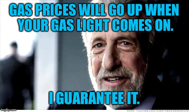 I Guarantee It Meme | GAS PRICES WILL GO UP WHEN YOUR GAS LIGHT COMES ON. I GUARANTEE IT. | image tagged in memes,i guarantee it | made w/ Imgflip meme maker