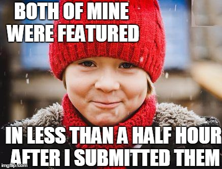 smirk | BOTH OF MINE WERE FEATURED IN LESS THAN A HALF HOUR AFTER I SUBMITTED THEM | image tagged in smirk | made w/ Imgflip meme maker