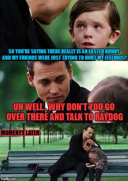Finding Neverland Meme | SO YOU'RE SAYING THERE REALLY IS AN EASTER BUNNY AND MY FRIENDS WERE JUST TRYING TO HURT MY FEELINGS? UH WELL.. WHY DON'T YOU GO OVER THERE  | image tagged in memes,finding neverland | made w/ Imgflip meme maker