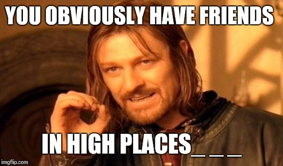 One Does Not Simply Meme | YOU OBVIOUSLY HAVE FRIENDS IN HIGH PLACES_ _ _ | image tagged in memes,one does not simply | made w/ Imgflip meme maker