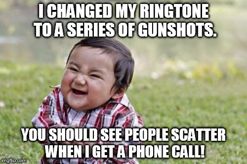 Evil Toddler Meme | I CHANGED MY RINGTONE TO A SERIES OF GUNSHOTS. YOU SHOULD SEE PEOPLE SCATTER WHEN I GET A PHONE CALL! | image tagged in memes,evil toddler | made w/ Imgflip meme maker