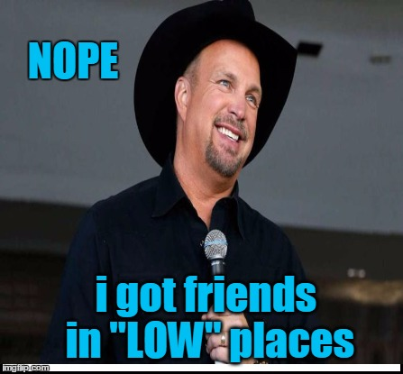 "NOPE i got friends in ""LOW"" places 