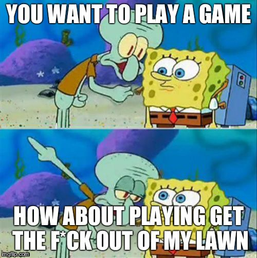 Talk To Spongebob Meme | YOU WANT TO PLAY A GAME HOW ABOUT PLAYING GET THE F*CK OUT OF MY LAWN | image tagged in memes,talk to spongebob | made w/ Imgflip meme maker