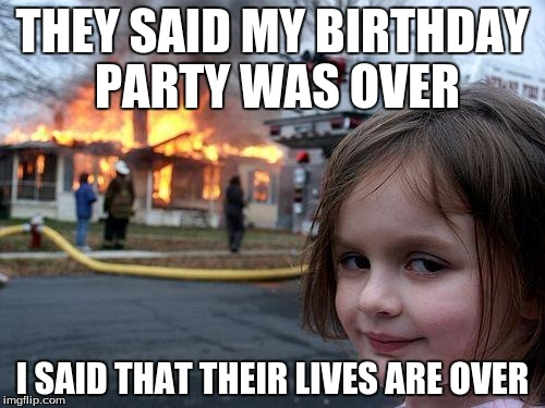 Disaster Girl | THEY SAID MY BIRTHDAY PARTY WAS OVER I SAID THAT THEIR LIVES ARE OVER | image tagged in memes,disaster girl | made w/ Imgflip meme maker
