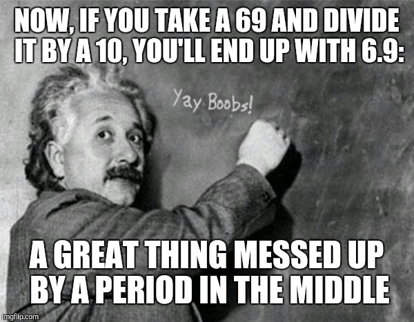 NOW, IF YOU TAKE A 69 AND DIVIDE IT BY A 10, YOU'LL END UP WITH 6.9: A GREAT THING MESSED UP BY A PERIOD IN THE MIDDLE | made w/ Imgflip meme maker