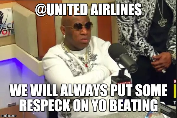 Respeck | @UNITED AIRLINES WE WILL ALWAYS PUT SOME RESPECK ON YO BEATING | image tagged in respeck | made w/ Imgflip meme maker