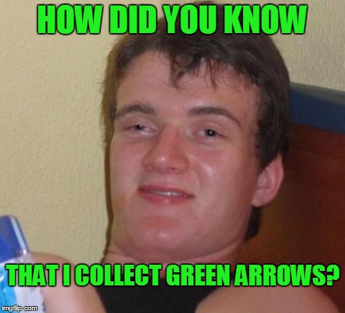 10 Guy Meme | HOW DID YOU KNOW THAT I COLLECT GREEN ARROWS? | image tagged in memes,10 guy | made w/ Imgflip meme maker