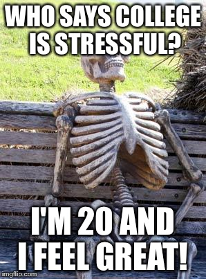 Waiting Skeleton Meme | WHO SAYS COLLEGE IS STRESSFUL? I'M 20 AND I FEEL GREAT! | image tagged in memes,waiting skeleton | made w/ Imgflip meme maker