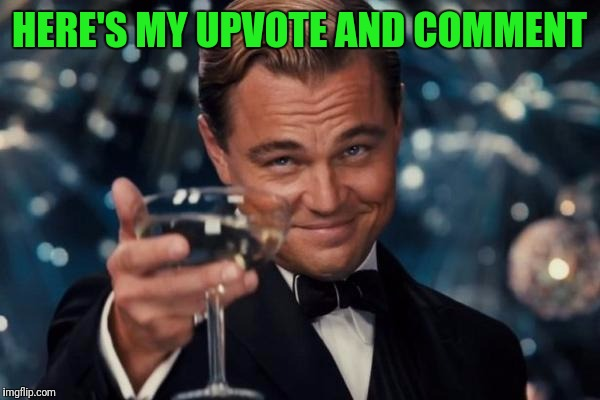 Leonardo Dicaprio Cheers Meme | HERE'S MY UPVOTE AND COMMENT | image tagged in memes,leonardo dicaprio cheers | made w/ Imgflip meme maker