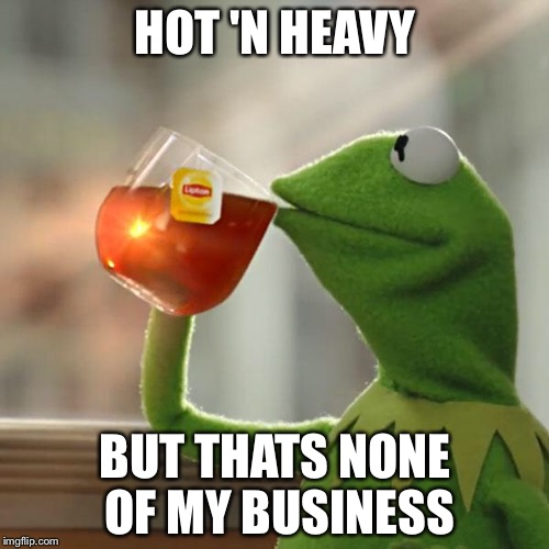 But Thats None Of My Business Meme | HOT 'N HEAVY BUT THATS NONE OF MY BUSINESS | image tagged in memes,but thats none of my business,kermit the frog | made w/ Imgflip meme maker