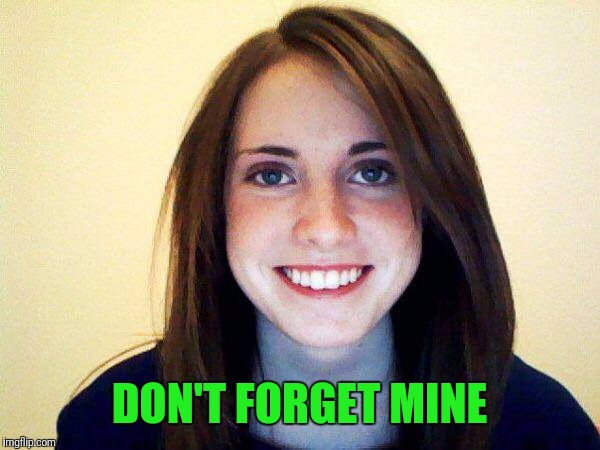 DON'T FORGET MINE | made w/ Imgflip meme maker