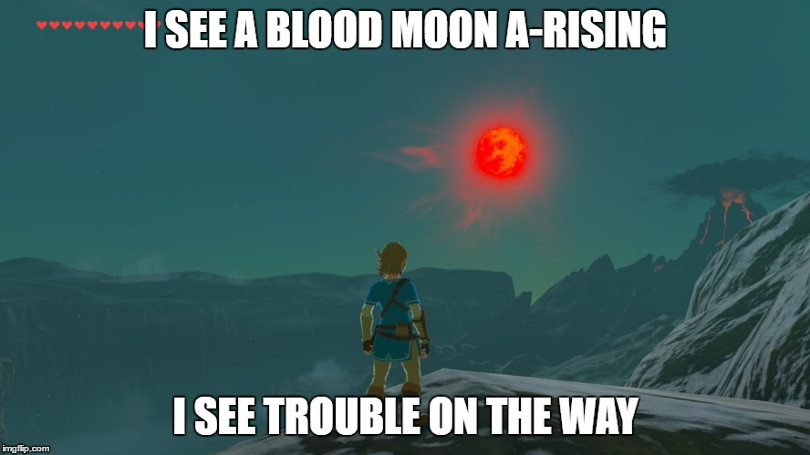 I SEE A BLOOD MOON A-RISING I SEE TROUBLE ON THE WAY | image tagged in legend of zelda,zelda,the legend of zelda breath of the wild,blood moon | made w/ Imgflip meme maker
