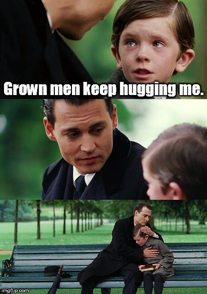 I don't know if this has been done yet. | Grown men keep hugging me. | image tagged in memes,finding neverland | made w/ Imgflip meme maker