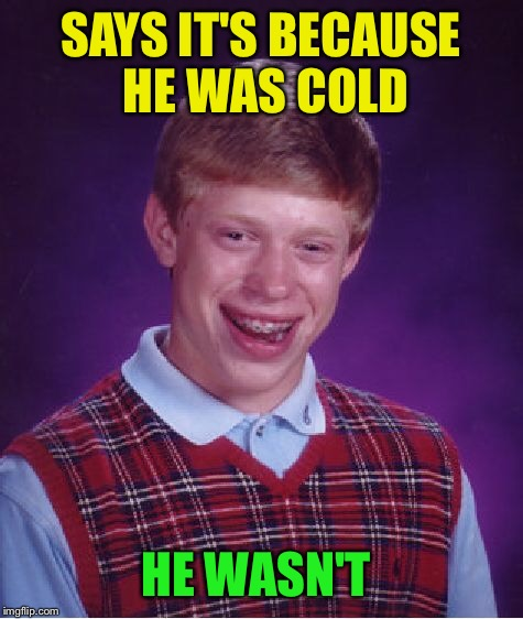 Bad Luck Brian Meme | SAYS IT'S BECAUSE HE WAS COLD HE WASN'T | image tagged in memes,bad luck brian | made w/ Imgflip meme maker