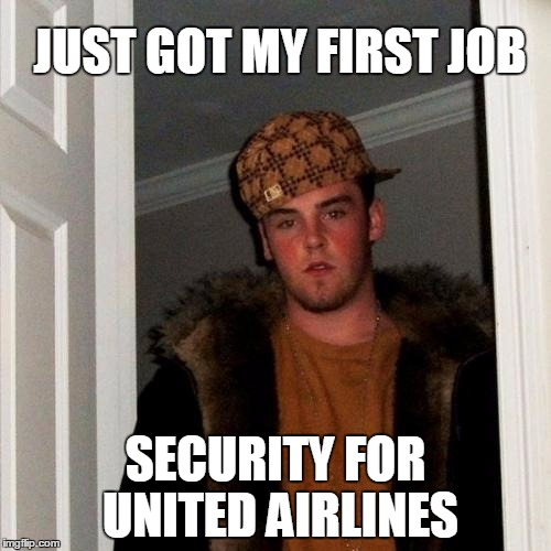 He aced the live-training exercise too | JUST GOT MY FIRST JOB SECURITY FOR UNITED AIRLINES | image tagged in memes,scumbag steve,united airlines,united airlines passenger removed | made w/ Imgflip meme maker