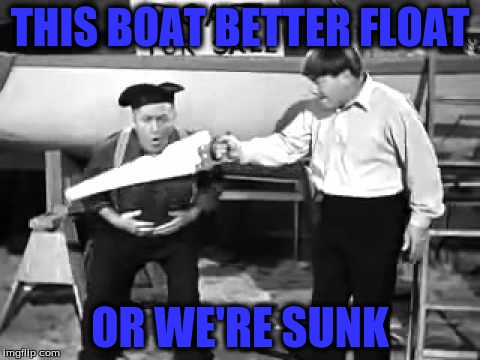 THIS BOAT BETTER FLOAT OR WE'RE SUNK | made w/ Imgflip meme maker