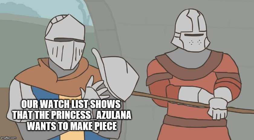 OUR WATCH LIST SHOWS THAT THE PRINCESS_AZULANA WANTS TO MAKE PIECE | made w/ Imgflip meme maker