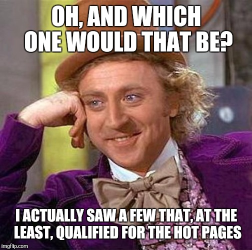 Creepy Condescending Wonka Meme | OH, AND WHICH ONE WOULD THAT BE? I ACTUALLY SAW A FEW THAT, AT THE LEAST, QUALIFIED FOR THE HOT PAGES | image tagged in memes,creepy condescending wonka | made w/ Imgflip meme maker