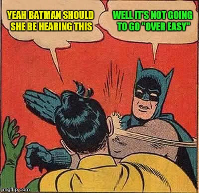 Batman Slapping Robin Meme | YEAH BATMAN SHOULD SHE BE HEARING THIS WELL IT'S NOT GOING TO GO ''OVER EASY'' | image tagged in memes,batman slapping robin | made w/ Imgflip meme maker