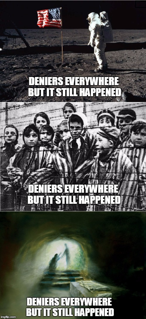 Deniers everywhere, but.... | DENIERS EVERYWHERE BUT IT STILL HAPPENED DENIERS EVERYWHERE BUT IT STILL HAPPENED DENIERS EVERYWHERE BUT IT STILL HAPPENED | image tagged in moon landing,holocaust,resurrection,denial,easter,jesus | made w/ Imgflip meme maker