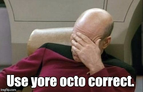 Captain Picard Facepalm Meme | Use yore octo correct. | image tagged in memes,captain picard facepalm | made w/ Imgflip meme maker