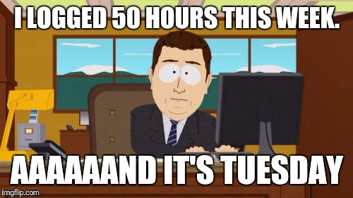 I LOGGED 50 HOURS THIS WEEK. AAAAAAND IT'S TUESDAY | made w/ Imgflip meme maker