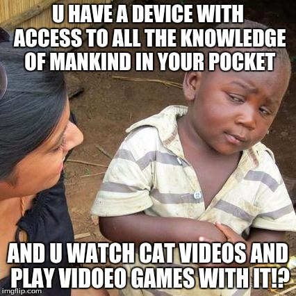 Third World Skeptical Kid Meme | U HAVE A DEVICE WITH ACCESS TO ALL THE KNOWLEDGE OF MANKIND IN YOUR POCKET AND U WATCH CAT VIDEOS AND PLAY VIDOEO GAMES WITH IT!? | image tagged in memes,third world skeptical kid | made w/ Imgflip meme maker