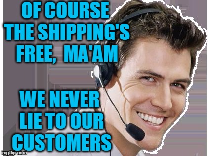 rep | OF COURSE THE SHIPPING'S FREE,  MA'AM WE NEVER LIE TO OUR CUSTOMERS | image tagged in rep | made w/ Imgflip meme maker