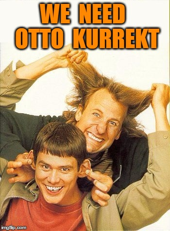 DUMB and dumber | WE  NEED  OTTO  KURREKT | image tagged in dumb and dumber | made w/ Imgflip meme maker