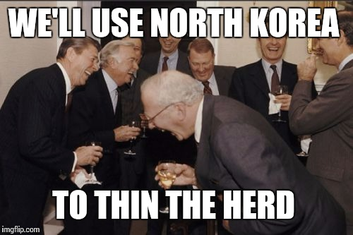Laughing Men In Suits Meme | WE'LL USE NORTH KOREA TO THIN THE HERD | image tagged in memes,laughing men in suits | made w/ Imgflip meme maker