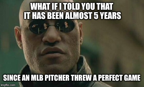 Matrix Morpheus Meme | WHAT IF I TOLD YOU THAT IT HAS BEEN ALMOST 5 YEARS SINCE AN MLB PITCHER THREW A PERFECT GAME | image tagged in memes,matrix morpheus | made w/ Imgflip meme maker