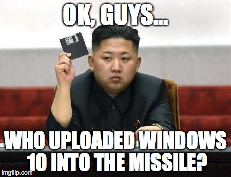 North Korea... rushing headlong into the 1980's! | OK, GUYS... WHO UPLOADED WINDOWS 10 INTO THE MISSILE? | image tagged in north korea,missile,test,2017,failure | made w/ Imgflip meme maker