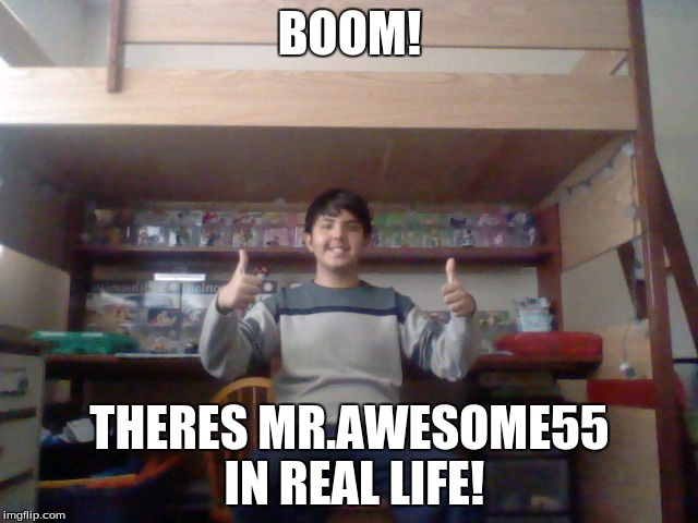 Mr.Awesome55 EXPOSED!!! (Or a face reveal) | BOOM! THERES MR.AWESOME55 IN REAL LIFE! | image tagged in memes,mrawesome55,face reveal | made w/ Imgflip meme maker