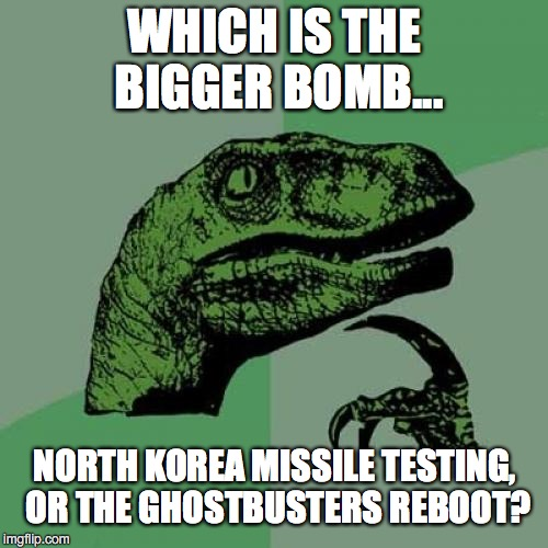 Decisions, decisions... | WHICH IS THE BIGGER BOMB... NORTH KOREA MISSILE TESTING, OR THE GHOSTBUSTERS REBOOT? | image tagged in 2017,north korea,missile,failure,testing | made w/ Imgflip meme maker