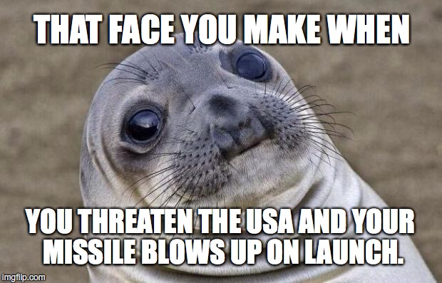 North Korea learns to not bring a knife to a nuclear missile fight. | THAT FACE YOU MAKE WHEN YOU THREATEN THE USA AND YOUR MISSILE BLOWS UP ON LAUNCH. | image tagged in 2017,missile,test,failure,north korea | made w/ Imgflip meme maker