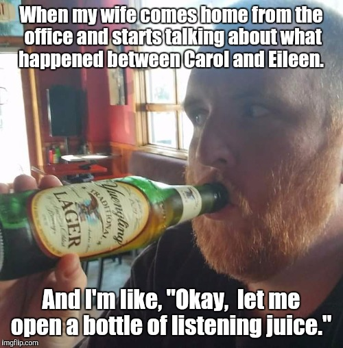 "When my wife comes home from the office and starts talking about what happened between Carol and Eileen. And I'm like, ""Okay,  let me open a 