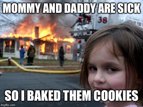 Disaster Girl | MOMMY AND DADDY ARE SICK SO I BAKED THEM COOKIES | image tagged in memes,disaster girl,sick,funny | made w/ Imgflip meme maker