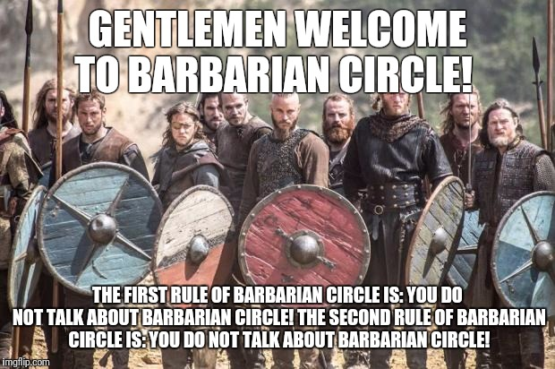 Vikings |  GENTLEMEN WELCOME TO BARBARIAN CIRCLE! THE FIRST RULE OF BARBARIAN CIRCLE IS: YOU DO NOT TALK ABOUT BARBARIAN CIRCLE! THE SECOND RULE OF BARBARIAN CIRCLE IS: YOU DO NOT TALK ABOUT BARBARIAN CIRCLE! | image tagged in vikings | made w/ Imgflip meme maker