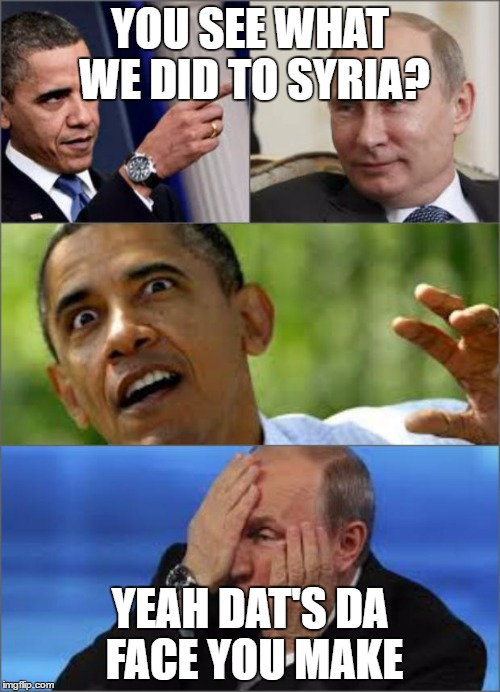 Syria | YOU SEE WHAT WE DID TO SYRIA? YEAH DAT'S DA FACE YOU MAKE | image tagged in obama v putin,syria | made w/ Imgflip meme maker
