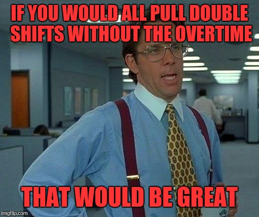 That Would Be Great Meme | IF YOU WOULD ALL PULL DOUBLE SHIFTS WITHOUT THE OVERTIME THAT WOULD BE GREAT | image tagged in memes,that would be great | made w/ Imgflip meme maker