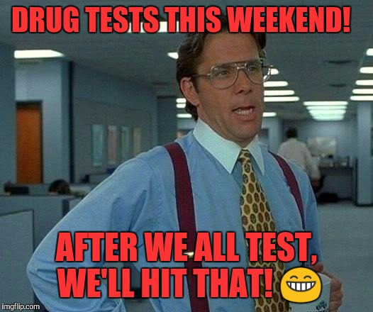 That Would Be Great Meme | DRUG TESTS THIS WEEKEND! AFTER WE ALL TEST, WE'LL HIT THAT!  | image tagged in memes,that would be great | made w/ Imgflip meme maker
