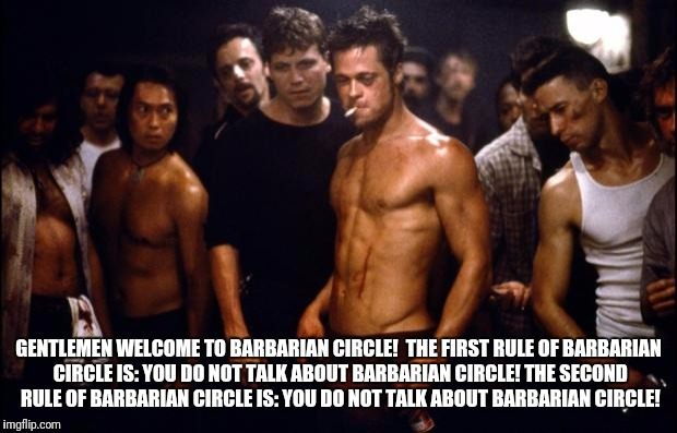 Fight Club Template  | GENTLEMEN WELCOME TO BARBARIAN CIRCLE!  THE FIRST RULE OF BARBARIAN CIRCLE IS: YOU DO NOT TALK ABOUT BARBARIAN CIRCLE! THE SECOND RULE OF BA | image tagged in fight club template | made w/ Imgflip meme maker