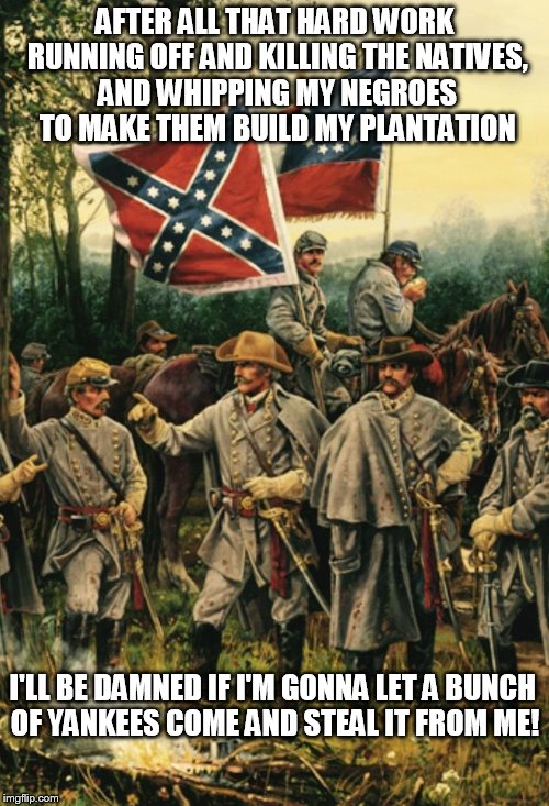Well crush mah cast-ironical testiculars yall | AFTER ALL THAT HARD WORK RUNNING OFF AND KILLING THE NATIVES, AND WHIPPING MY NEGROES TO MAKE THEM BUILD MY PLANTATION I'LL BE DAMNED IF I'M | image tagged in confederates | made w/ Imgflip meme maker
